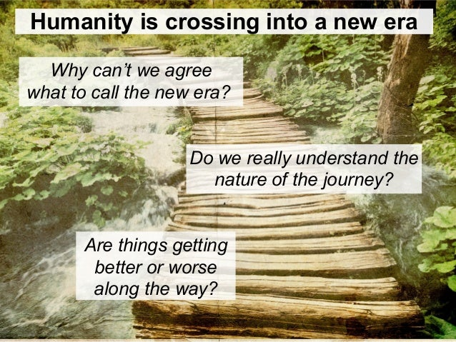 Humanity is crossing into a new era Why can't we agree what to call the new era? Are things getting better or worse along ...