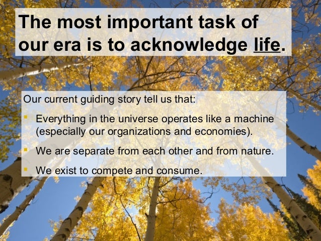 The most important task of our era is to acknowledge life. Our current guiding story tell us that:  Everything in the uni...