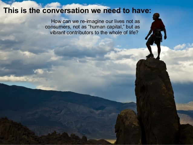 """This is the conversation we need to have: How can we re-imagine our lives not as consumers, not as """"human capital,"""" but as..."""