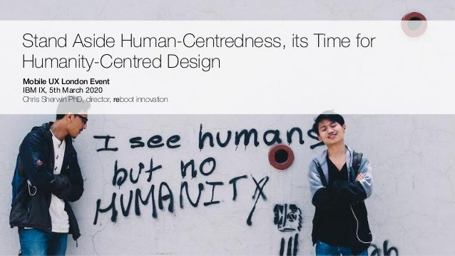 Copyright - Chris Sherwin 2016 Stand Aside Human-Centredness, its Time for Humanity-Centred Design Mobile UX London Event ...