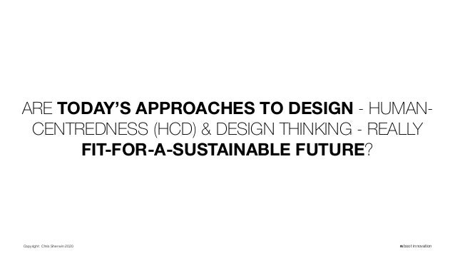 Copyright: Chris Sherwin 2020 reboot innovation ARE TODAY'S APPROACHES TO DESIGN - HUMAN- CENTREDNESS (HCD) & DESIGN THINK...