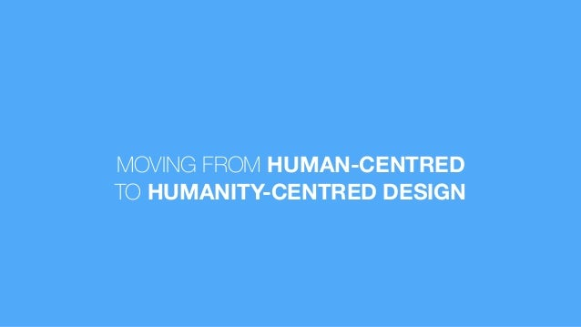 MOVING FROM HUMAN-CENTRED TO HUMANITY-CENTRED DESIGN