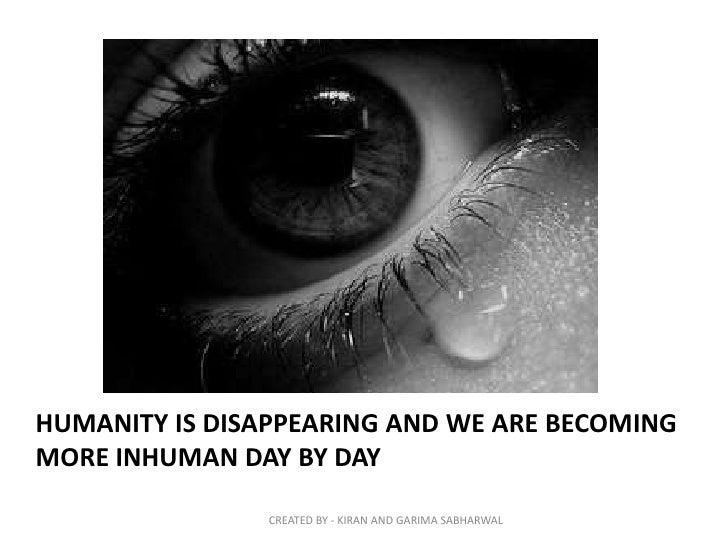 HUMANITY IS DISAPPEARING AND WE ARE BECOMINGMORE INHUMAN DAY BY DAY                CREATED BY - KIRAN AND GARIMA SABHARWAL