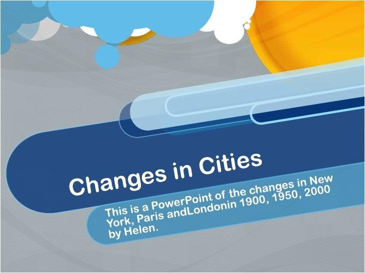 Changes in Cities<br />This is a PowerPoint of the changes in New York, Paris andLondonin 1900, 1950, 2000 <br />by Helen...