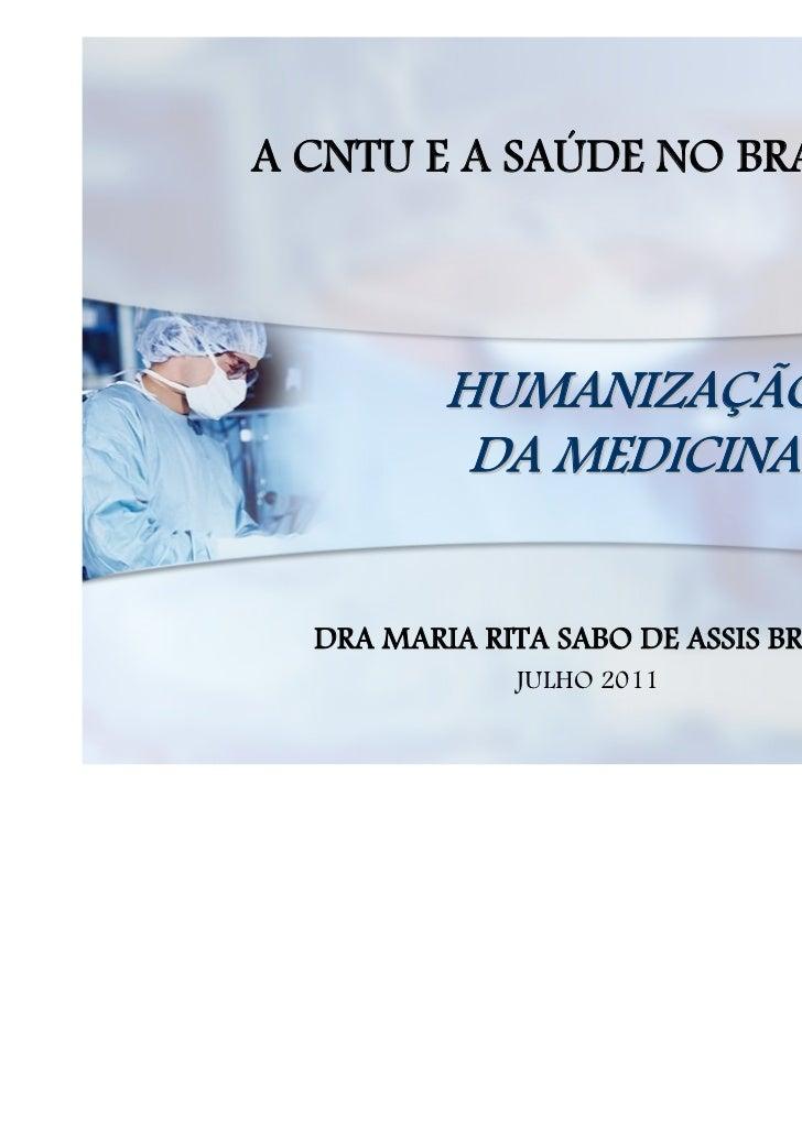 A CNTU E A SAÚDE NO BRASIL          HUMANIZAÇÃO           DA MEDICINA  DRA MARIA RITA SABO DE ASSIS BRASIL              JU...