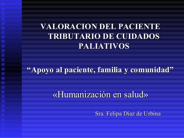 """VALORACION DEL PACIENTEVALORACION DEL PACIENTE TRIBUTARIO DE CUIDADOSTRIBUTARIO DE CUIDADOS PALIATIVOSPALIATIVOS """"""""Apoyo a..."""