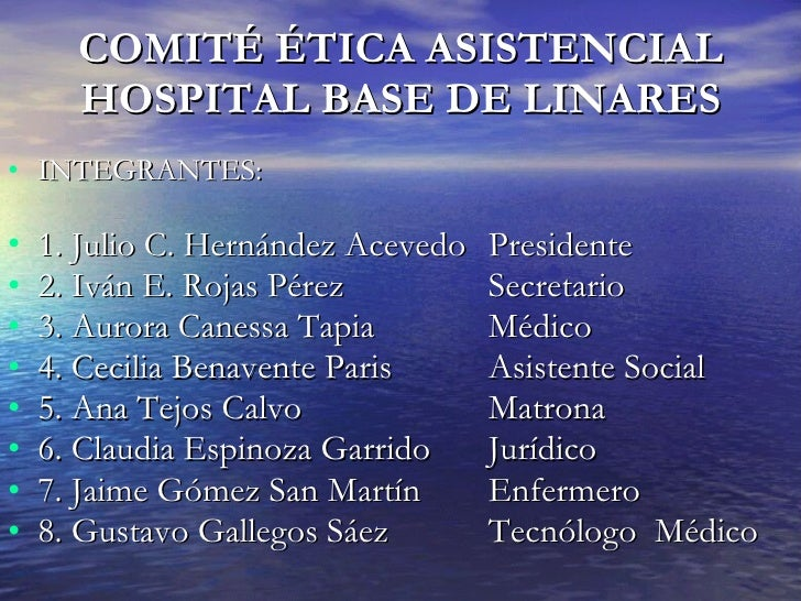 COMITÉ ÉTICA ASISTENCIAL       HOSPITAL BASE DE LINARES • INTEGRANTES:  •   1. Julio C. Hernández Acevedo   Presidente •  ...