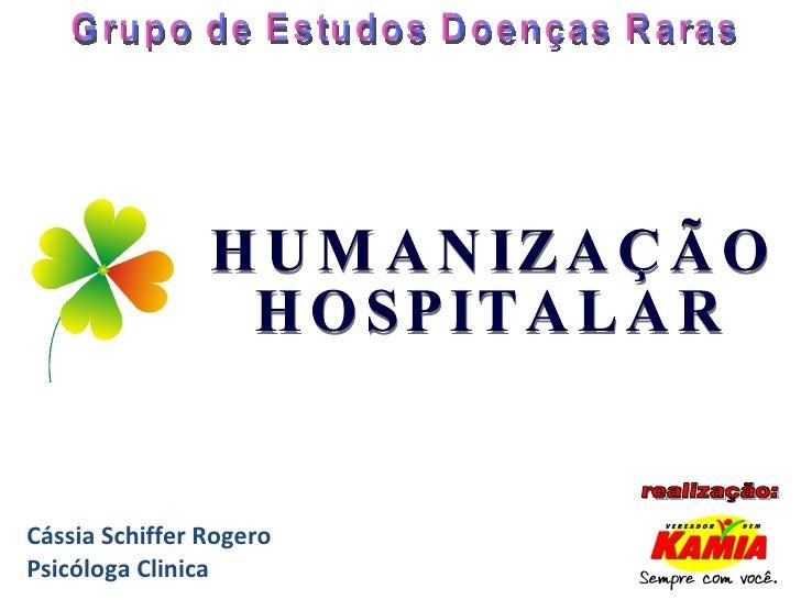 Grupo de Estudos Doenças Raras HUMANIZAÇÃO HOSPITALAR realização: Cássia Schiffer Rogero Psicóloga Clinica