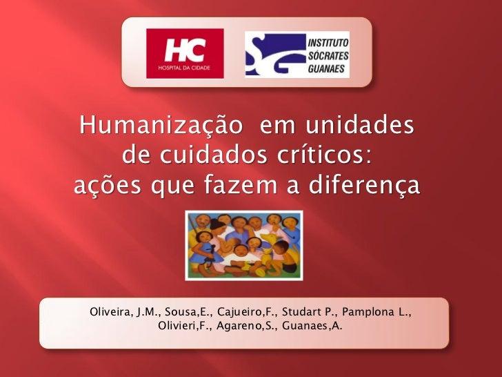 Humanização em unidades   de cuidados críticos:ações que fazem a diferença Oliveira, J.M., Sousa,E., Cajueiro,F., Studart ...