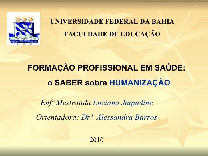 FORMAÇÃO PROFISSIONAL EM SAÚDE:  o SABER sobre  HUMANIZAÇÃO UNIVERSIDADE FEDERAL DA BAHIA FACULDADE DE EDUCAÇÃO Enfª Mestr...