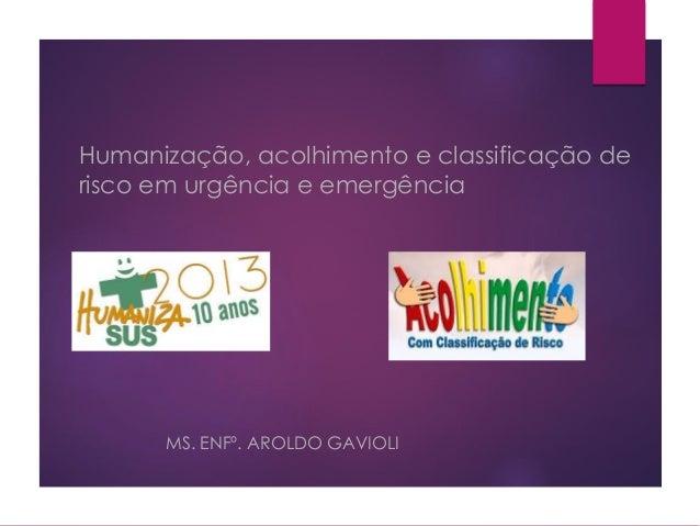 Humanização, acolhimento e classificação de risco em urgência e emergência MS. ENFº. AROLDO GAVIOLI