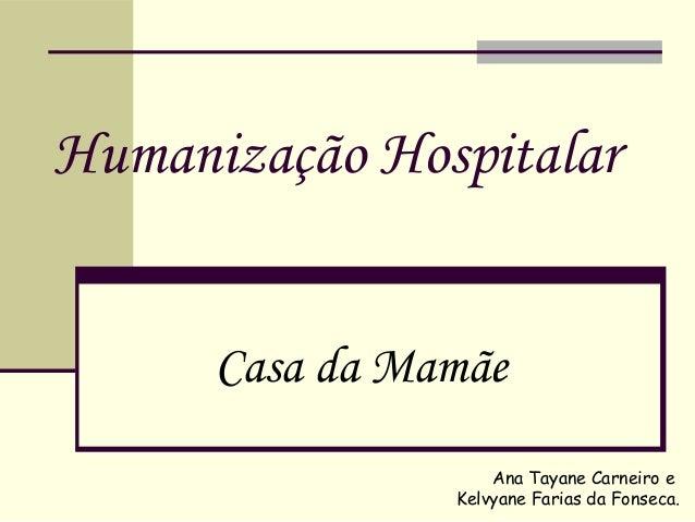 Humanização Hospitalar Casa da Mamãe Ana Tayane Carneiro e Kelvyane Farias da Fonseca.