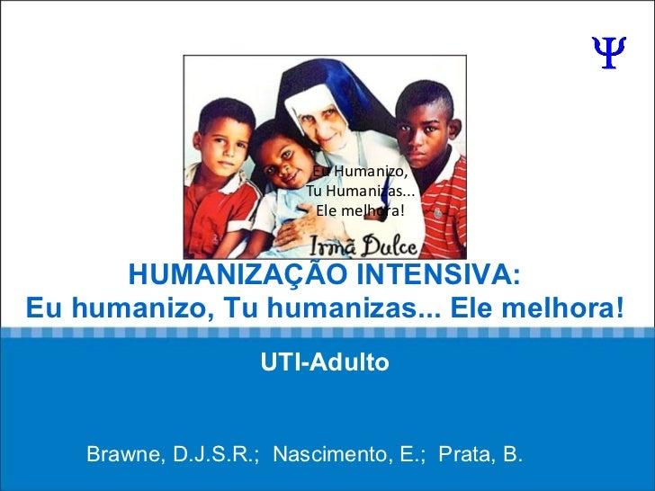 HUMANIZAÇÃO INTENSIVA: Eu humanizo, Tu humanizas... Ele melhora!   UTI-Adulto   Brawne, D.J.S.R.;  Nascimento, E.;  Prata,...