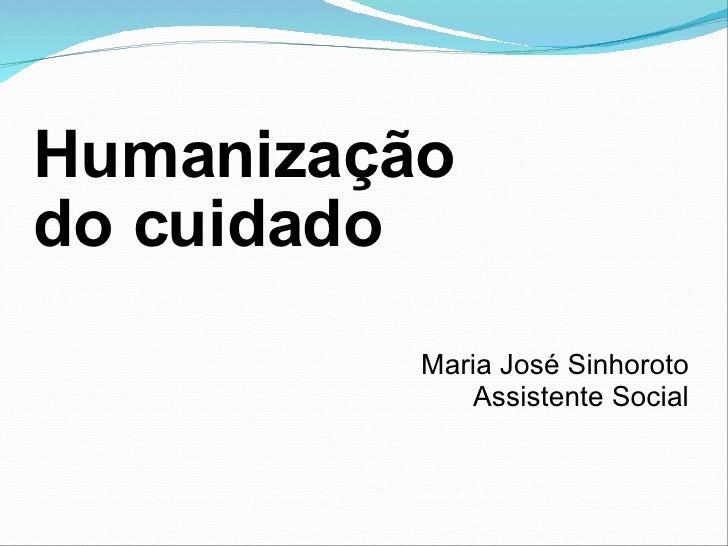 Humanização  do cuidado Maria José Sinhoroto Assistente Social