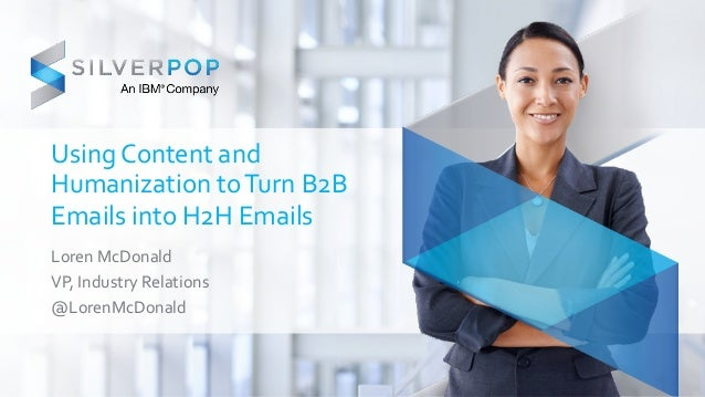 Using  Content  and  Humanization  to  Turn  B2B  Emails  into  H2H  Emails  Loren  McDonald  VP,  Industry  Relations  @L...