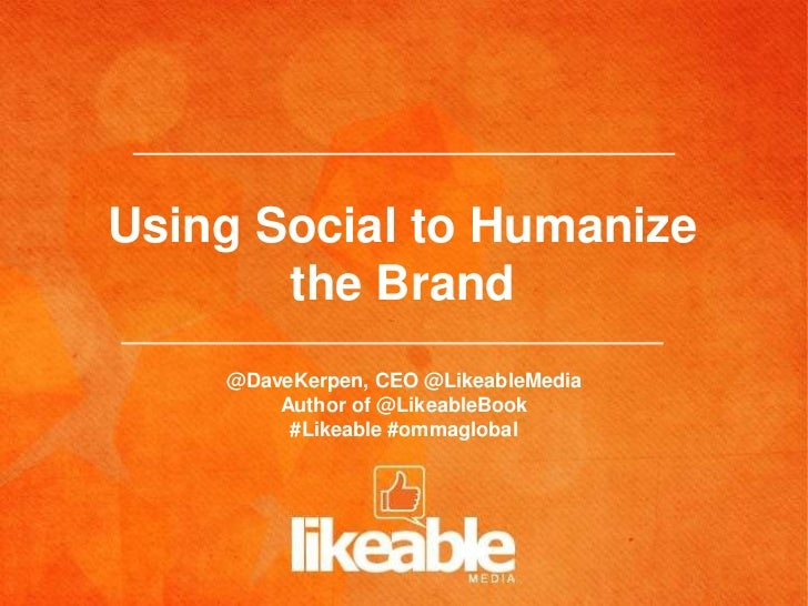 Using Social to Humanize       the Brand    @DaveKerpen, CEO @LikeableMedia        Author of @LikeableBook         #Likeab...