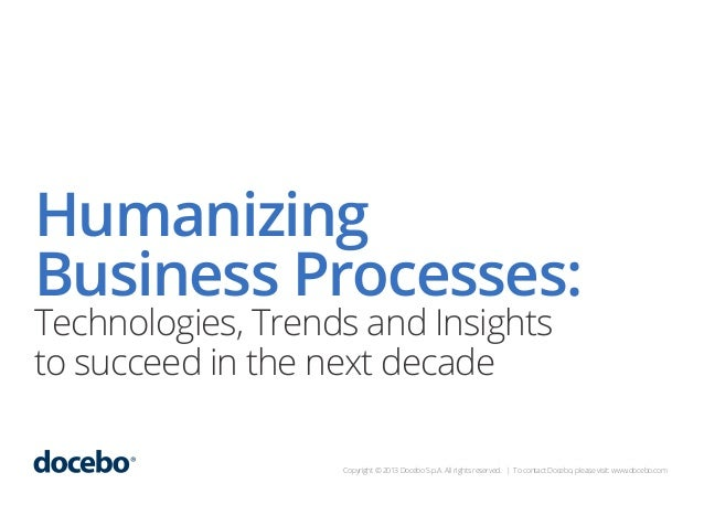 Humanizing Business Processes: Technologies, Trends and Insights to succeed in the next decade  Copyright © 2013 Docebo S....