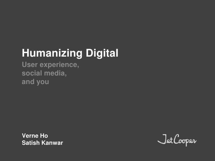 Humanizing Digital<br />User experience,<br />social media,<br />and you<br />Verne Ho<br />Satish Kanwar<br />