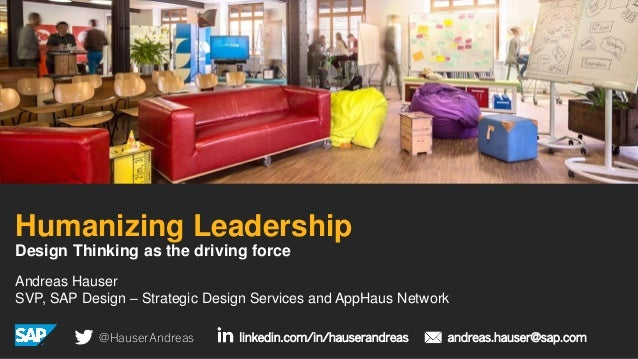 Andreas Hauser SVP, SAP Design – Strategic Design Services and AppHaus Network Humanizing Leadership Design Thinking as th...