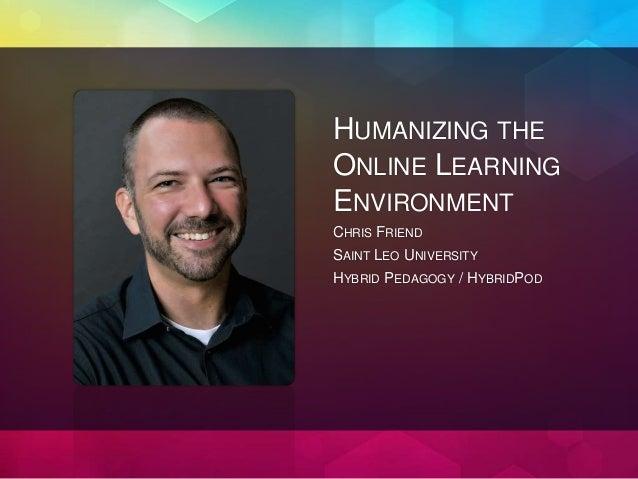 HUMANIZING THE ONLINE LEARNING ENVIRONMENT CHRIS FRIEND SAINT LEO UNIVERSITY HYBRID PEDAGOGY / HYBRIDPOD