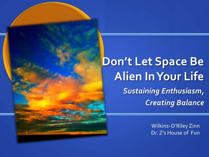 Don't Let Space Be  Alien In Your Life    Sustaining Enthusiasm,          Creating Balance           Wilkins-O'Riley Zinn ...