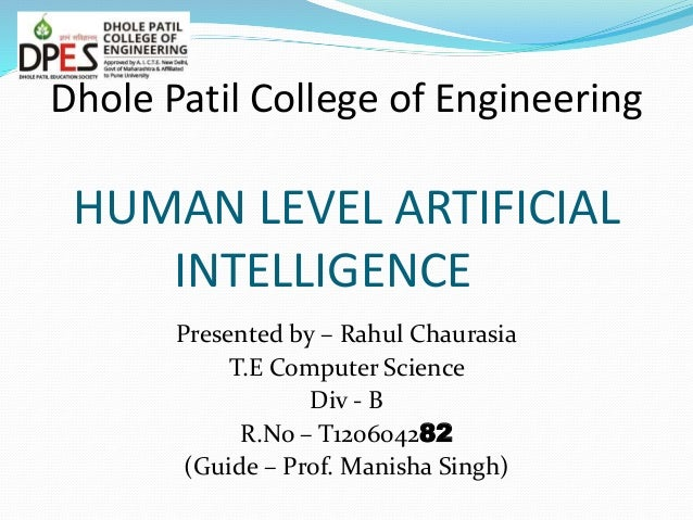 Dhole Patil College of Engineering HUMAN LEVEL ARTIFICIAL INTELLIGENCE Presented by – Rahul Chaurasia T.E Computer Science...
