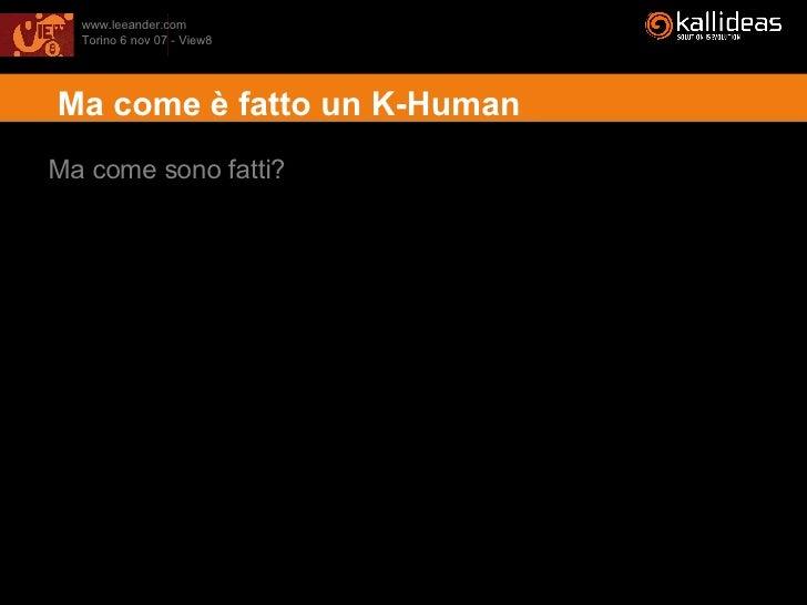 <ul><li>Ma come è fatto un K-Human </li></ul>Ma come sono fatti?