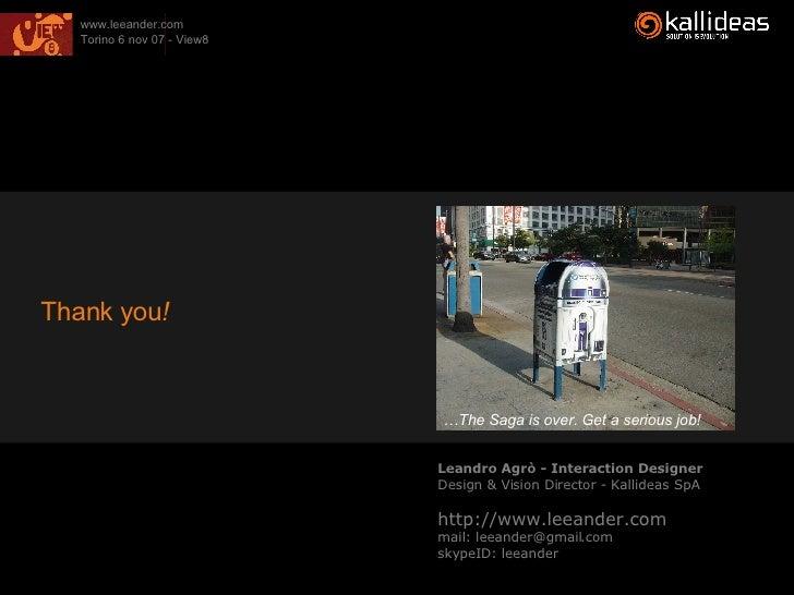 Leandro Agrò - Interaction Designer Design & Vision Director - Kallideas SpA http://www.leeander.com mail: leeander@gmail....
