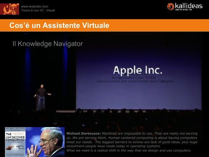 <ul><li>Cos'è un Assistente Virtuale </li></ul>Il Knowledge Navigator Michael Dertouzos:   Machines are impossible to use....
