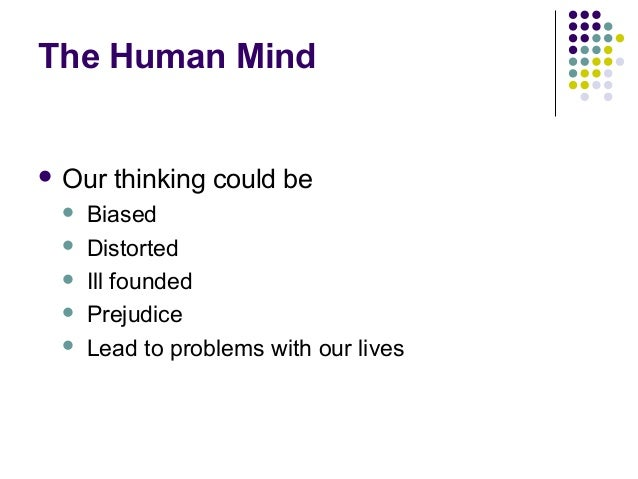 The Human Mind  Our thinking could be  Biased  Distorted  Ill founded  Prejudice  Lead to problems with our lives