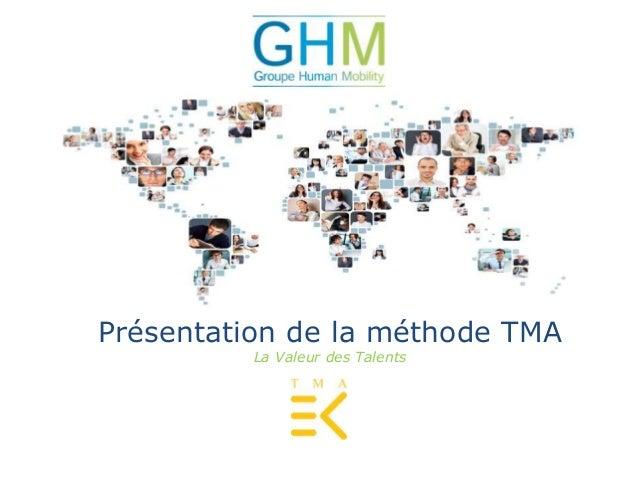 GROUPE HUMAN MOBILITY  La valeur des Talents  Présentation de la Méthode TMA  Présentation de la méthode TMA  La Valeur de...