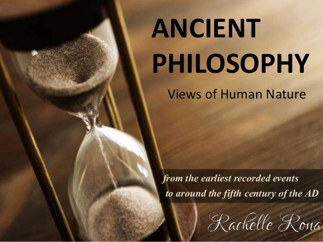 ANCIENT PHILOSOPHY Views of Human Nature from the earliest recorded events to around the fifth century of the AD