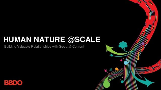 HUMAN NATURE @SCALE Building Valuable Relationships with Social & Content