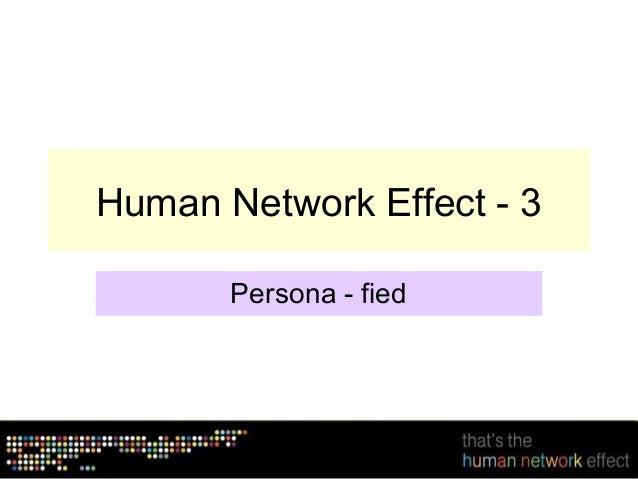 Human Network Effect - 3       Persona - fied