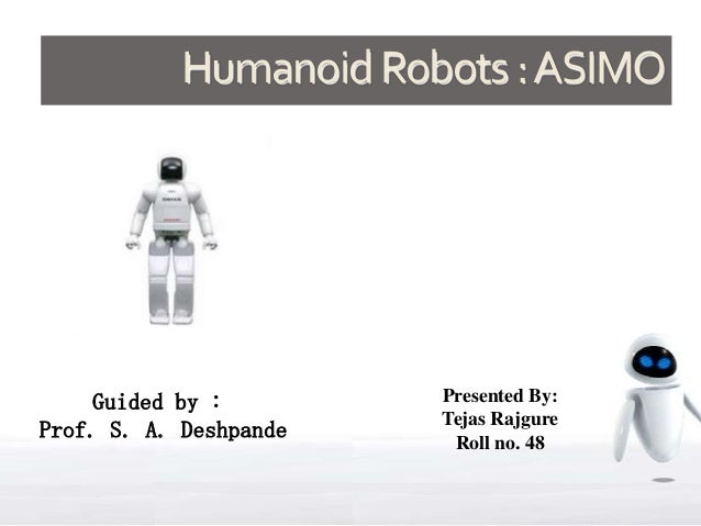 Humanoid Robots : ASIMO     Guided by :        Presented By:                        Tejas RajgureProf. S. A. Deshpande    ...