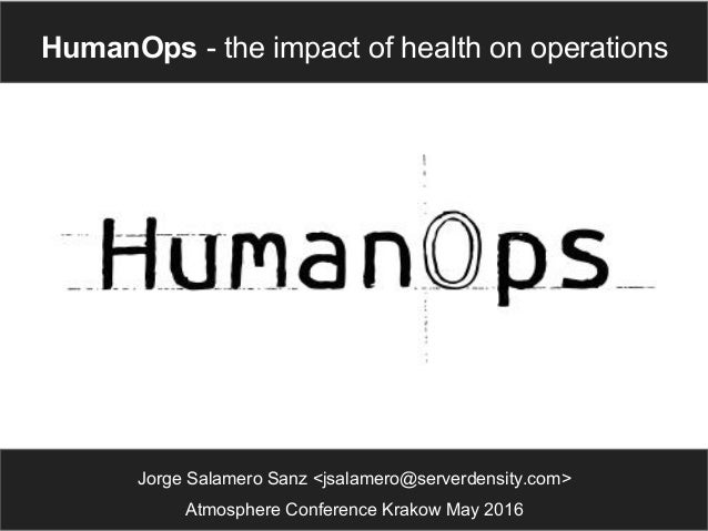 Jorge Salamero Sanz <jsalamero@serverdensity.com> Atmosphere Conference Krakow May 2016 HumanOps - the impact of health on...