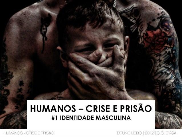 HUMANOS – CRISE E PRISÃO #1 IDENTIDADE MASCULINA HUMANOS - CRISE E PRISÃO BRUNO LOBO | 2012 | C.C. BY-SA