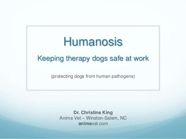 Humanosis Keeping therapy dogs safe at work (protecting dogs from human pathogens) Dr. Christine King Anima Vet – Winston-...