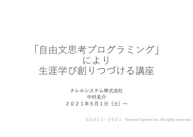 「自由文思考プログラミング」 により 生涯学び創りつづける講座 ナレルシステム株式会社 中村圭介 2021年5月1日(土)~ ©2012 2021 Knowrel System Inc. All rights reserved.