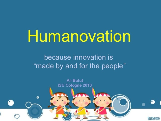 """Humanovation because innovation is """"made by and for the people"""" Ali Bulut ISU Cologne 2013"""