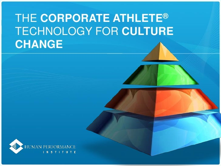THE CORPORATE ATHLETE® TECHNOLOGY FOR CULTURE CHANGE
