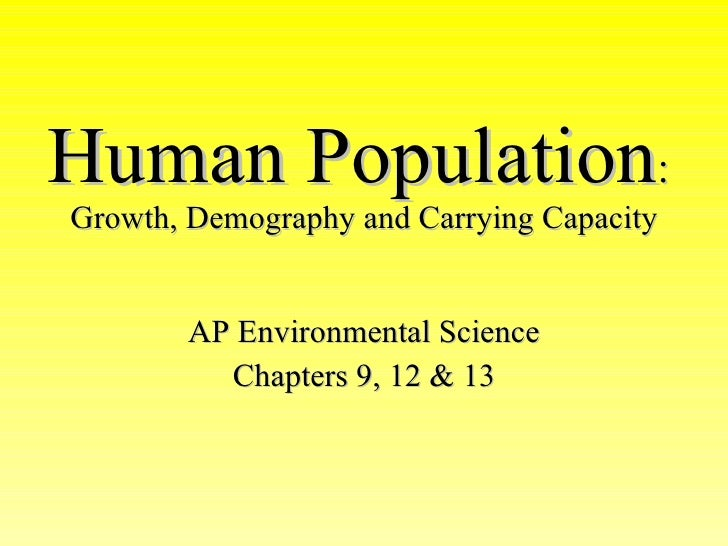 Human Population :   Growth, Demography and Carrying Capacity AP Environmental Science Chapters 9, 12 & 13