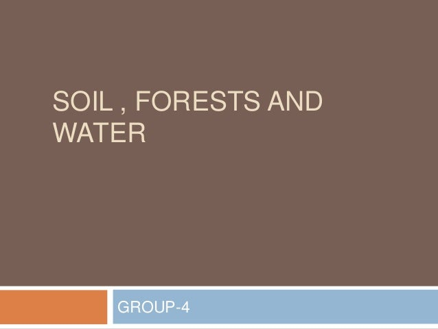 SOIL , FORESTS AND WATER  GROUP-4
