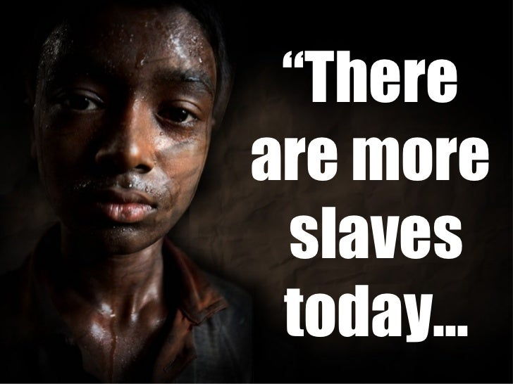 """"""" There  are more  slaves today…"""