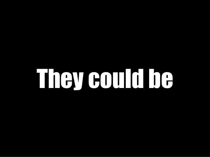 <ul><li>They could be </li></ul>
