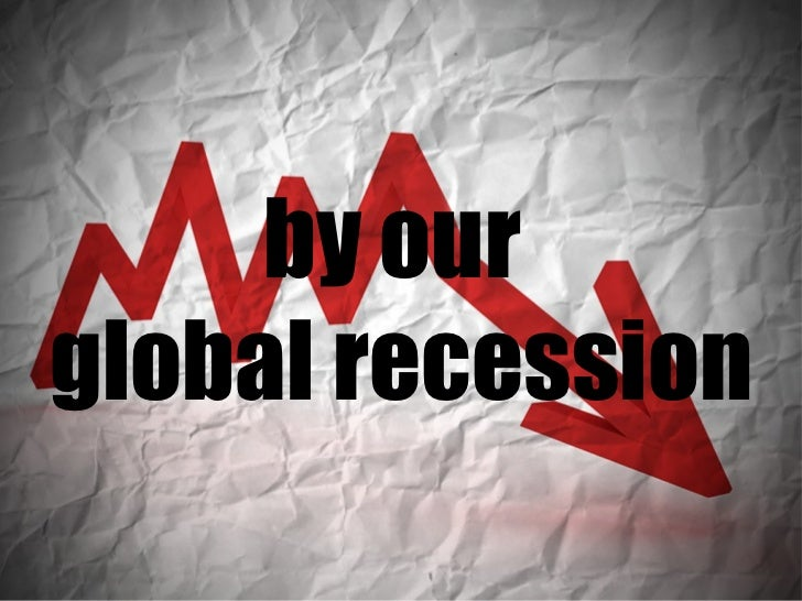 by our  global recession