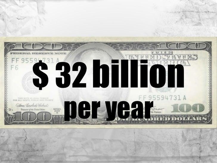 <ul><li>$ 32   billion </li></ul><ul><li>per year </li></ul>