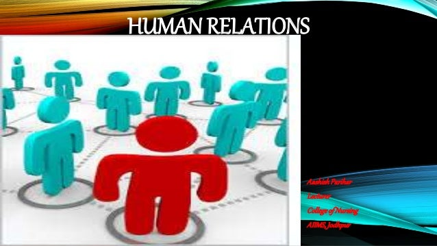 HUMAN RELATIONS AashishParihar Lecturer CollegeofNursing AIIMS,Jodhpur