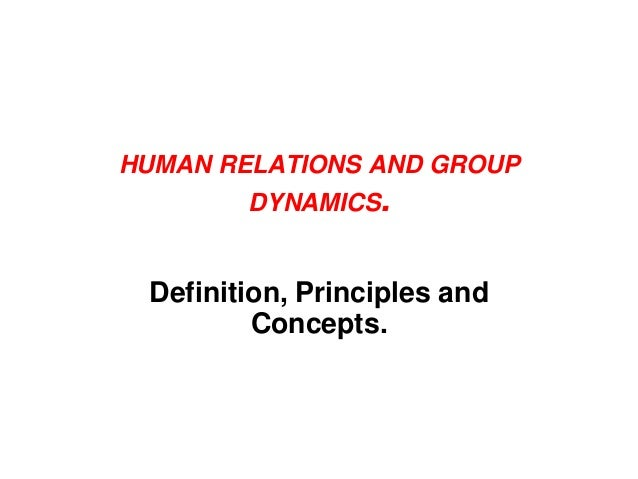 HUMAN RELATIONS AND GROUP DYNAMICS. Definition, Principles and Concepts.