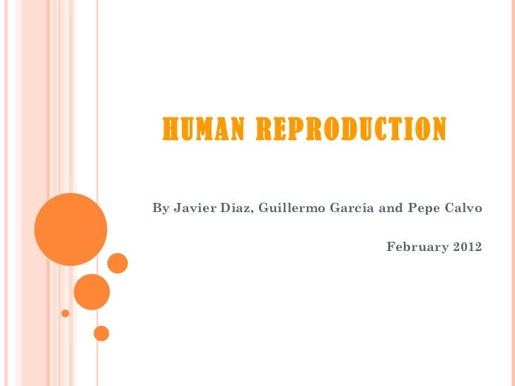 HUMAN REPRODUCTION By Javier Díaz, Guillermo García and Pepe Calvo February 2012